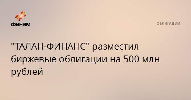 """""""ТАЛАН-ФИНАНС"""" разместил биржевые облигации на 500 млн рублей"""