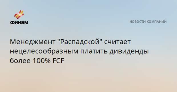 """Менеджмент """"Распадской"""" считает нецелесообразным платить дивиденды более 100% FCF"""