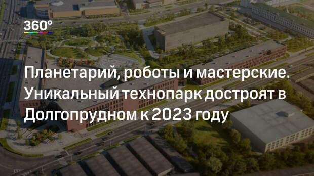 Планетарий, роботы и мастерские. Уникальный технопарк достроят в Долгопрудном к 2023 году