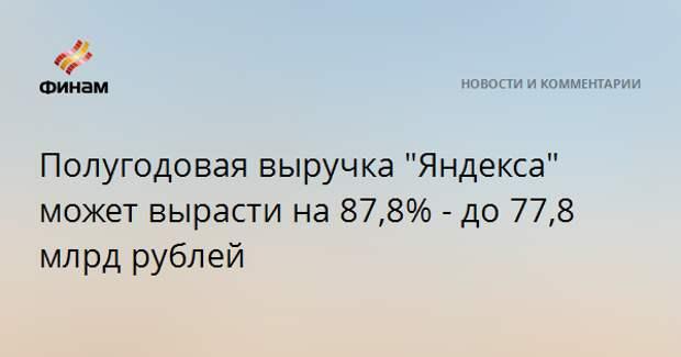 """Полугодовая выручка """"Яндекса"""" может вырасти на 87,8% - до 77,8 млрд рублей"""