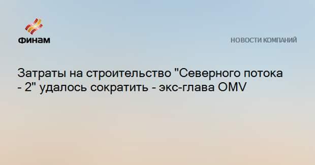 """Затраты на строительство """"Северного потока - 2"""" удалось сократить - экс-глава OMV"""