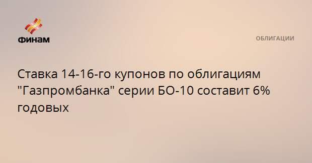 """Ставка 14-16-го купонов по облигациям """"Газпромбанка"""" серии БО-10 составит 6% годовых"""