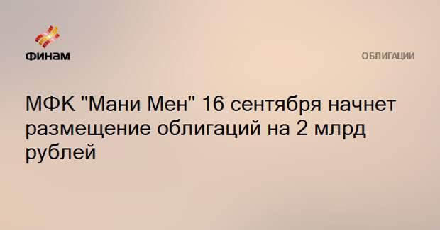 """МФК """"Мани Мен"""" 16 сентября начнет размещение облигаций на 2 млрд рублей"""