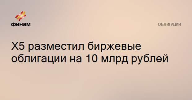Х5 разместил биржевые облигации на 10 млрд рублей
