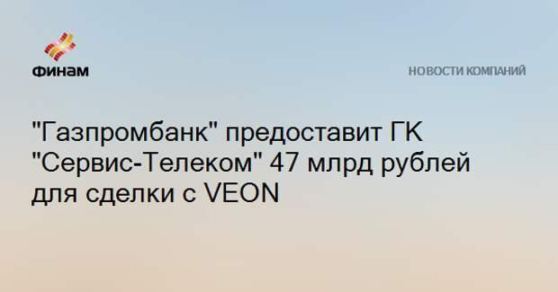 """""""Газпромбанк"""" предоставит ГК """"Сервис-Телеком"""" 47 млрд рублей для сделки с VEON"""