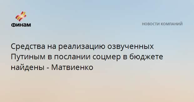 Средства на реализацию озвученных Путиным в послании соцмер в бюджете найдены - Матвиенко