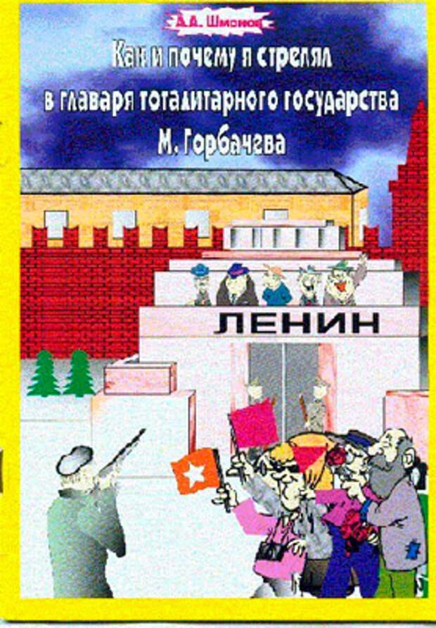 Обложка книги Александра Шмонова «Как и почему я стрелял в главаря тоталитарного государства М.Горбачева»
