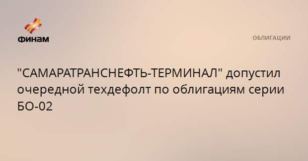 """""""САМАРАТРАНСНЕФТЬ-ТЕРМИНАЛ"""" допустил очередной техдефолт по облигациям серии БО-02"""