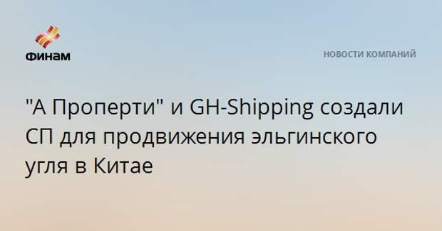 """""""А-Проперти"""" и GH-Shipping создали СП для продвижения эльгинского угля в Китае"""