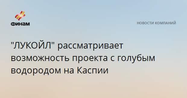 """""""ЛУКОЙЛ"""" рассматривает возможность проекта с голубым водородом на Каспии"""