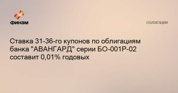 "Ставка 31-36-го купонов по облигациям банка ""АВАНГАРД"" серии БО-001P-02 составит 0,01% годовых"
