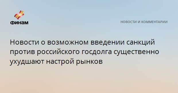 Новости о возможном введении санкций против российского госдолга существенно ухудшают настрой рынков