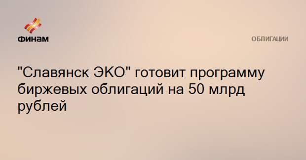 """""""Славянск ЭКО"""" готовит программу биржевых облигаций на 50 млрд рублей"""