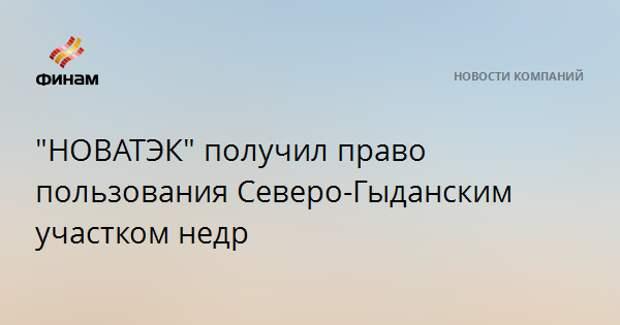 """""""НОВАТЭК"""" получил право пользования Северо-Гыданским участком недр"""