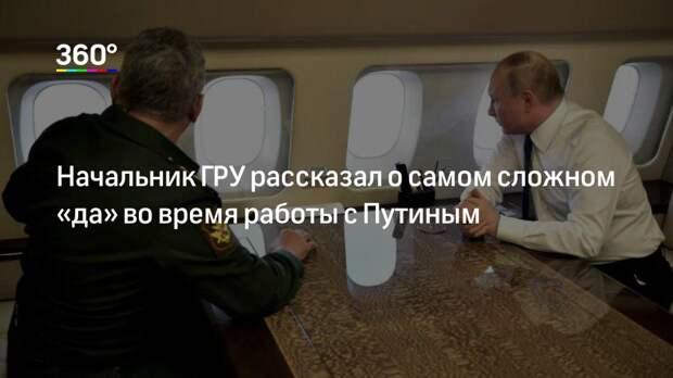 Начальник ГРУ рассказал о самом сложном «да» во время работы с Путиным