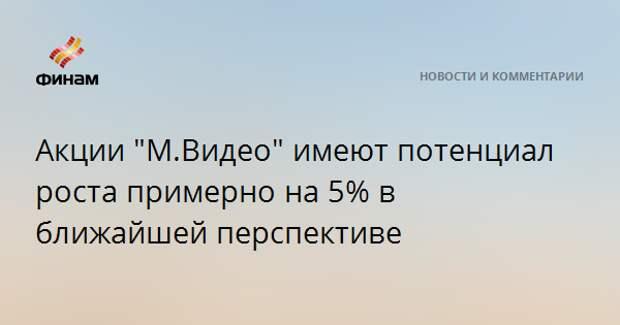 """Акции """"М.Видео"""" имеют потенциал роста примерно на 5% в ближайшей перспективе"""