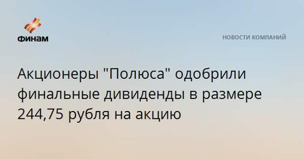 """Акционеры """"Полюса"""" одобрили финальные дивиденды в размере 244,75 рубля на акцию"""