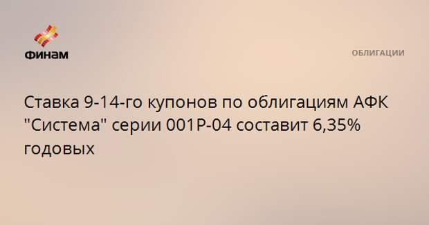 """Ставка 9-14-го купонов по облигациям АФК """"Система"""" серии 001Р-04 составит 6,35% годовых"""