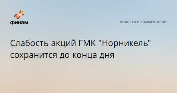 """Слабость акций ГМК """"Норникель"""" сохранится до конца дня"""