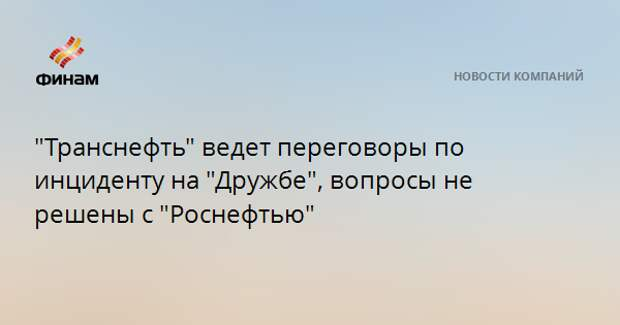 """""""Транснефть"""" ведет переговоры по инциденту на """"Дружбе"""", вопросы не решены с """"Роснефтью"""""""