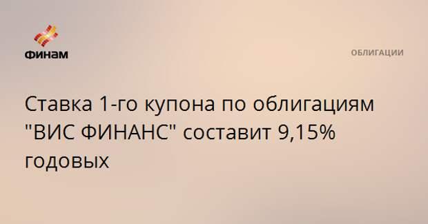 """Ставка 1-го купона по облигациям """"ВИС ФИНАНС"""" составит 9,15% годовых"""