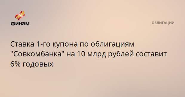 """Ставка 1-го купона по облигациям """"Совкомбанка"""" на 10 млрд рублей составит 6% годовых"""