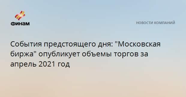 """События предстоящего дня: """"Московская биржа"""" опубликует объемы торгов за апрель 2021 год"""