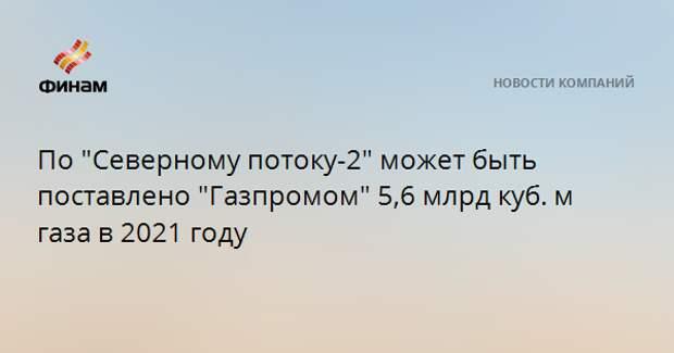 """По """"Северному потоку-2"""" может быть поставлено """"Газпромом"""" 5,6 млрд куб. м газа в 2021 году"""