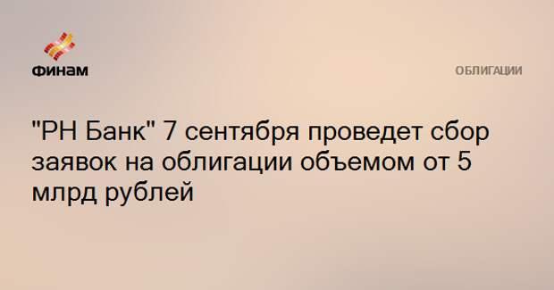 """""""РН Банк"""" 7 сентября проведет сбор заявок на облигации объемом от 5 млрд рублей"""