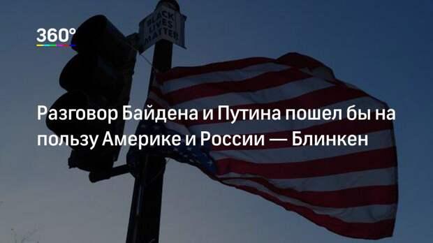 Разговор Байдена и Путина пошел бы на пользу Америке и России— Блинкен