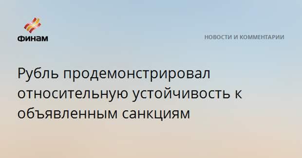 Рубль продемонстрировал относительную устойчивость к объявленным санкциям