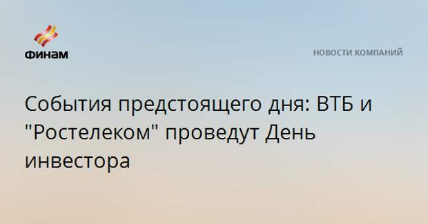 """События предстоящего дня: ВТБ и """"Ростелеком"""" проведут День инвестора"""