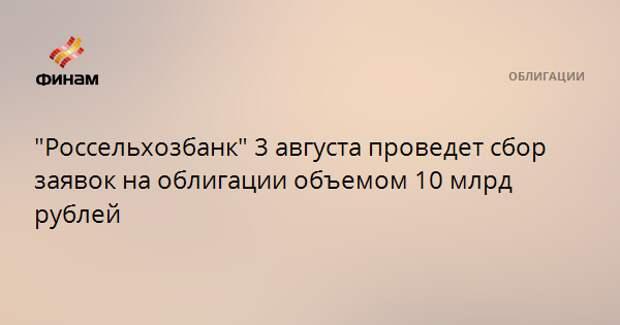 """""""Россельхозбанк"""" 3 августа проведет сбор заявок на облигации объемом 10 млрд рублей"""