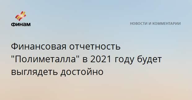 """Финансовая отчетность """"Полиметалла"""" в 2021 году будет выглядеть достойно"""