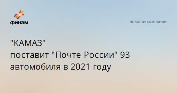 """""""КАМАЗ"""" поставит""""ПочтеРоссии""""93 автомобиля в 2021 году"""