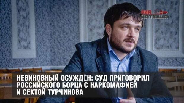 Невиновный осуждён: суд приговорил российского борца с наркомафией и сектой Турчинова
