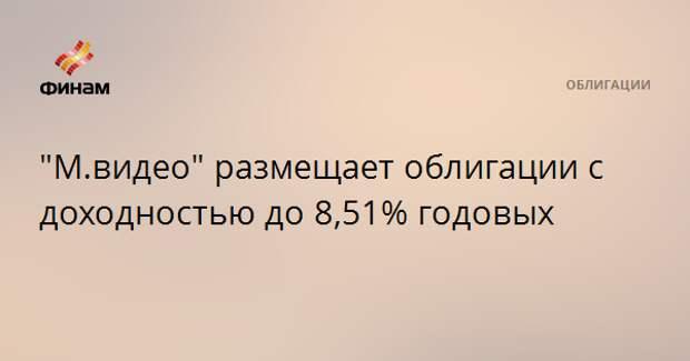 """""""М.видео"""" размещает облигации с доходностью до 8,51% годовых"""