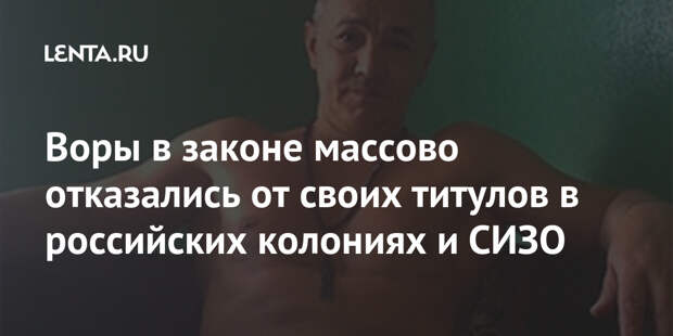Воры в законе массово отказались от своих титулов в российских колониях и СИЗО