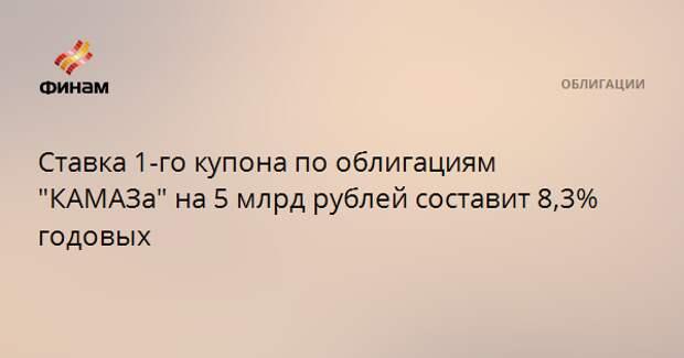 """Ставка 1-го купона по облигациям """"КАМАЗа"""" на 5 млрд рублей составит 8,3% годовых"""