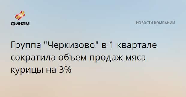 """Группа """"Черкизово"""" в 1 квартале сократила объем продаж мяса курицы на 3%"""