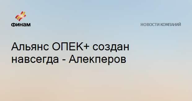 Альянс ОПЕК+ создан навсегда - Алекперов