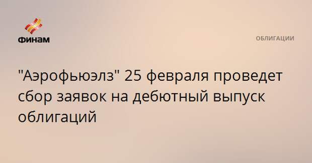 """""""Аэрофьюэлз"""" 25 февраля проведет сбор заявок на дебютный выпуск облигаций"""