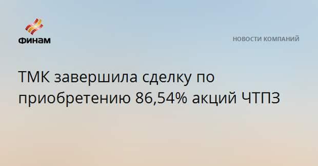 ТМК завершила сделку по приобретению 86,54% акций ЧТПЗ