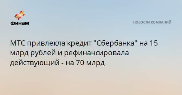 """МТС привлекла кредит """"Сбербанка"""" на 15 млрд рублей и рефинансировала действующий - на 70 млрд"""