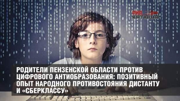 Родители Пензенской области против цифрового антиобразования: позитивный опыт народного противостояния дистанту и «Сберклассу»