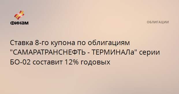 """Ставка 8-го купона по облигациям """"САМАРАТРАНСНЕФТЬ - ТЕРМИНАЛа"""" серии БО-02 составит 12% годовых"""