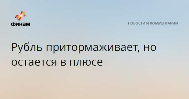 Рубль притормаживает, но остается в плюсе