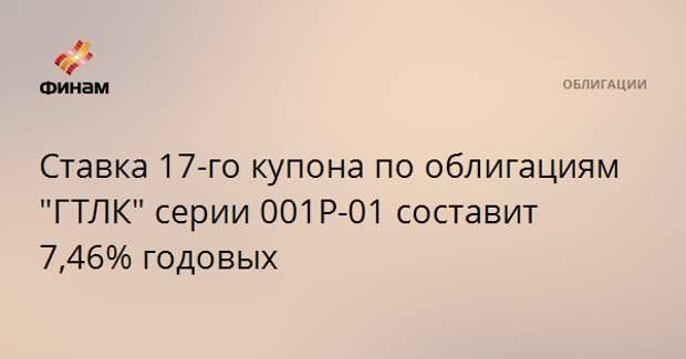 """Ставка 17-го купона по облигациям """"ГТЛК"""" серии 001Р-01 составит 7,46% годовых"""