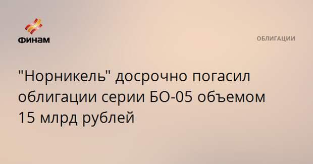 """""""Норникель"""" досрочно погасил облигации серии БО-05 объемом 15 млрд рублей"""