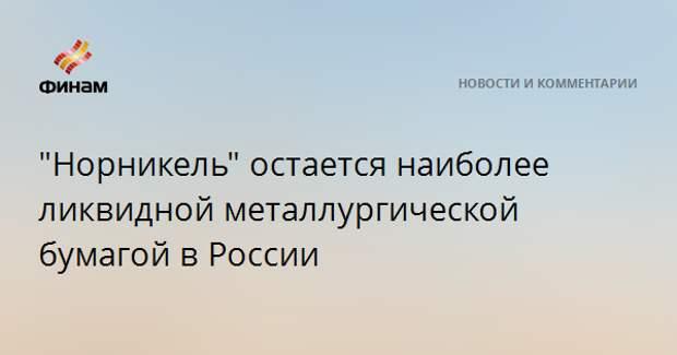 """""""Норникель"""" остается наиболее ликвидной металлургической бумагой в России"""